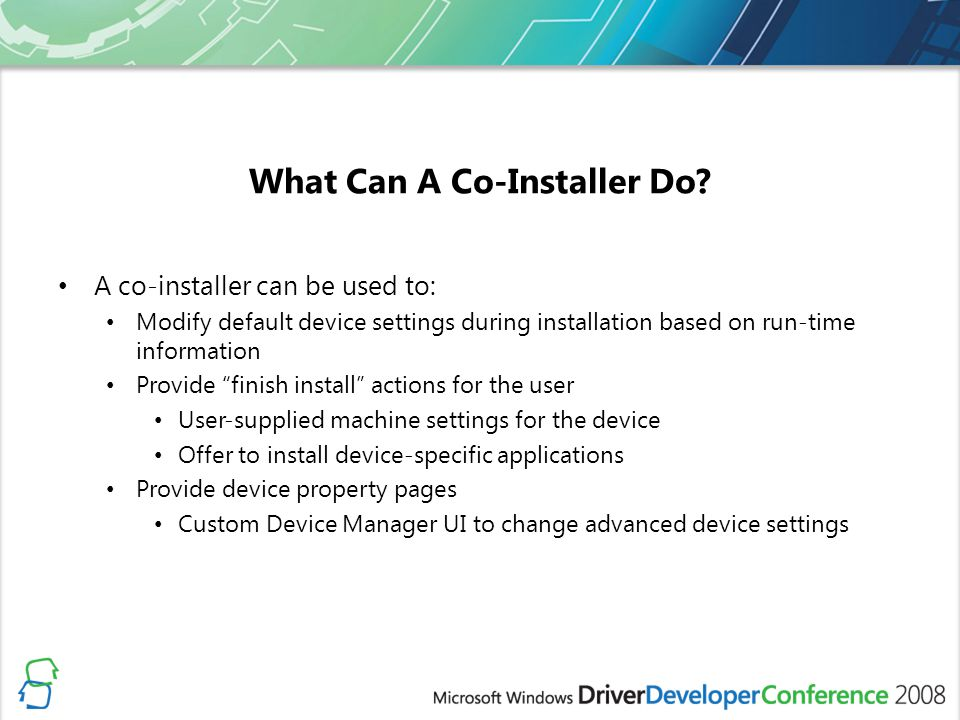 What Can A Co-Installer Do? A co-installer can be used to: Modify default device settings during installation based on run-time information Provide fi