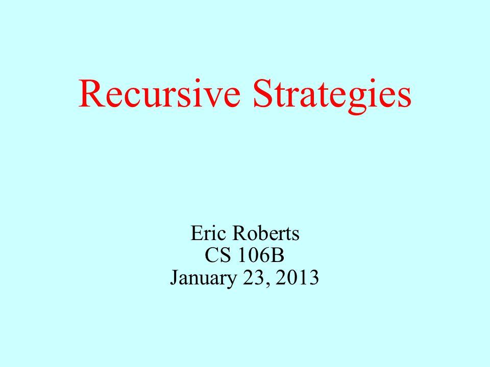 Recursive Strategies Eric Roberts CS 106B January 23, 2013