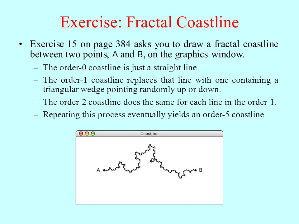 Exercise: Fractal Coastline Coastline Exercise 15 on page 384 asks you to draw a fractal coastline between two points, A and B, on the graphics window.