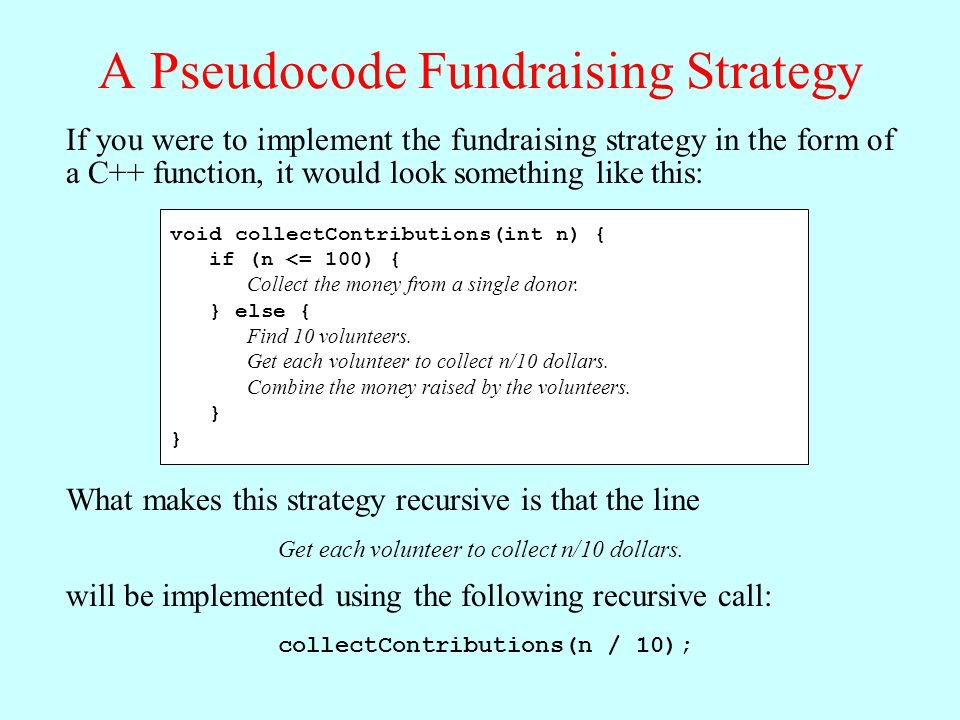 A Pseudocode Fundraising Strategy If you were to implement the fundraising strategy in the form of a C++ function, it would look something like this: void collectContributions(int n) { if (n <= 100) { Collect the money from a single donor.