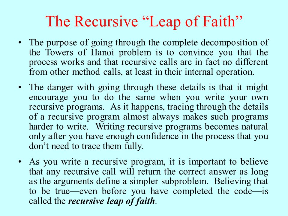 The Recursive Leap of Faith The purpose of going through the complete decomposition of the Towers of Hanoi problem is to convince you that the process works and that recursive calls are in fact no different from other method calls, at least in their internal operation.