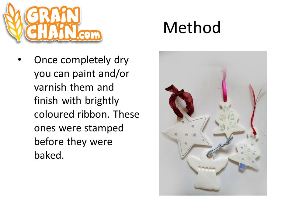 Method Once completely dry you can paint and/or varnish them and finish with brightly coloured ribbon.
