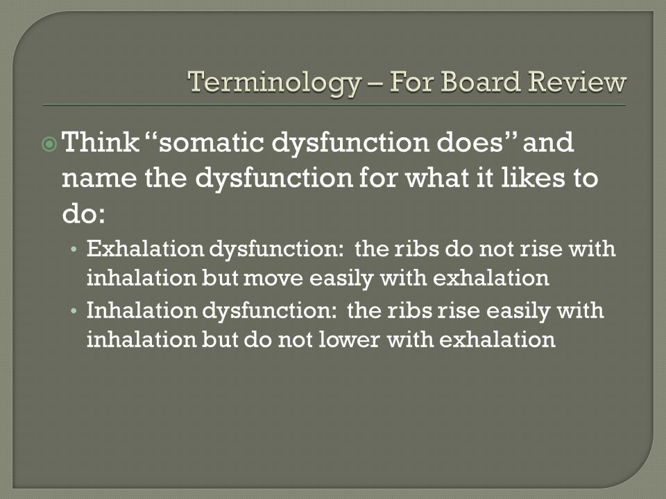 Think somatic dysfunction does and name the dysfunction for what it likes to do: Exhalation dysfunction: the ribs do not rise with inhalation but move