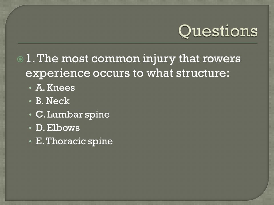 1. The most common injury that rowers experience occurs to what structure: A. Knees B. Neck C. Lumbar spine D. Elbows E. Thoracic spine