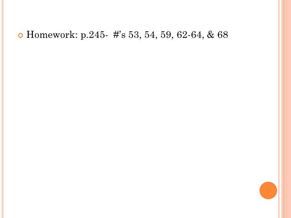Homework: p.245- #s 53, 54, 59, 62-64, & 68