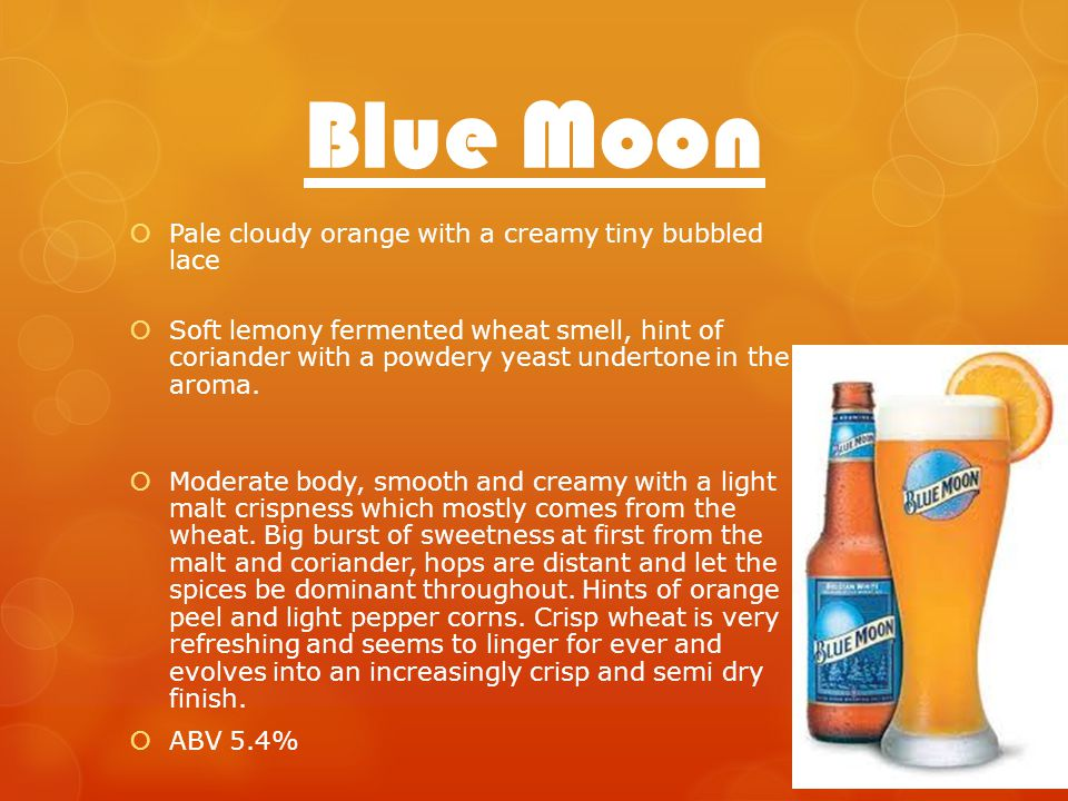 Blue Moon Pale cloudy orange with a creamy tiny bubbled lace Soft lemony fermented wheat smell, hint of coriander with a powdery yeast undertone in the aroma.