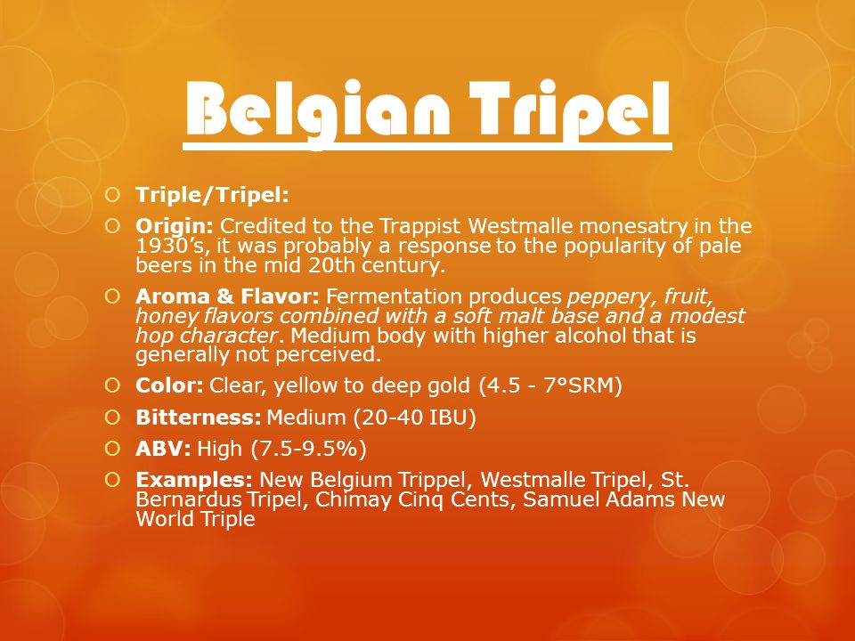 Belgian Tripel Triple/Tripel: Origin: Credited to the Trappist Westmalle monesatry in the 1930s, it was probably a response to the popularity of pale beers in the mid 20th century.