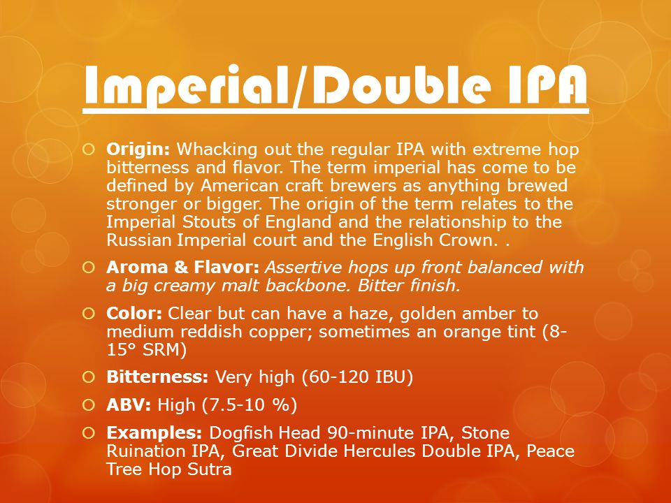Imperial/Double IPA Origin: Whacking out the regular IPA with extreme hop bitterness and flavor.