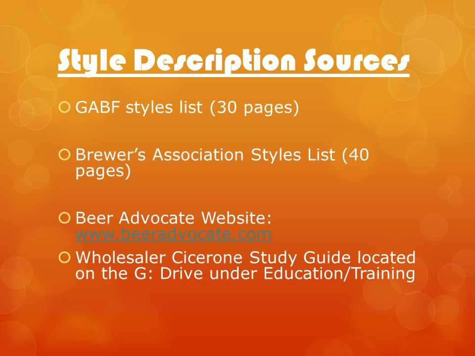 Style Description Sources GABF styles list (30 pages) Brewers Association Styles List (40 pages) Beer Advocate Website: www.beeradvocate.com www.beeradvocate.com Wholesaler Cicerone Study Guide located on the G: Drive under Education/Training