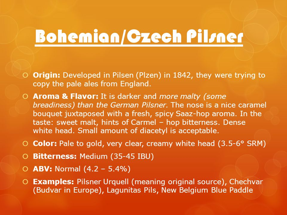 Bohemian/Czech Pilsner Origin: Developed in Pilsen (Plzen) in 1842, they were trying to copy the pale ales from England.