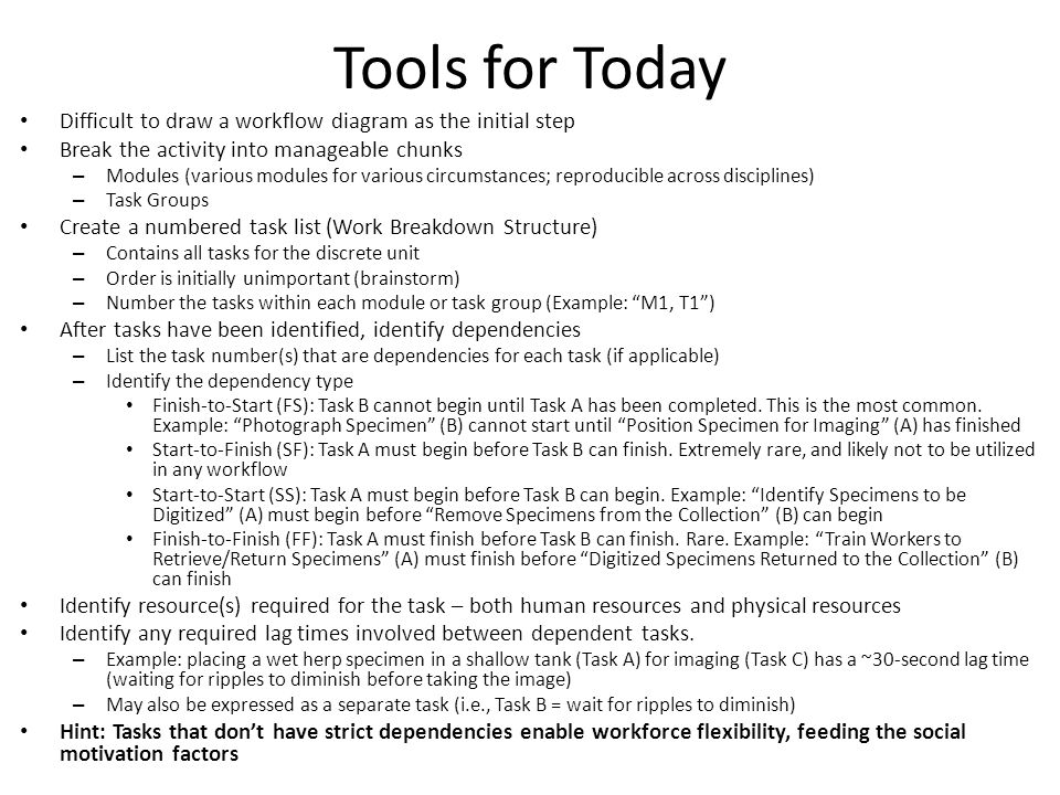 Tools for Today Difficult to draw a workflow diagram as the initial step Break the activity into manageable chunks – Modules (various modules for various circumstances; reproducible across disciplines) – Task Groups Create a numbered task list (Work Breakdown Structure) – Contains all tasks for the discrete unit – Order is initially unimportant (brainstorm) – Number the tasks within each module or task group (Example: M1, T1) After tasks have been identified, identify dependencies – List the task number(s) that are dependencies for each task (if applicable) – Identify the dependency type Finish-to-Start (FS): Task B cannot begin until Task A has been completed.