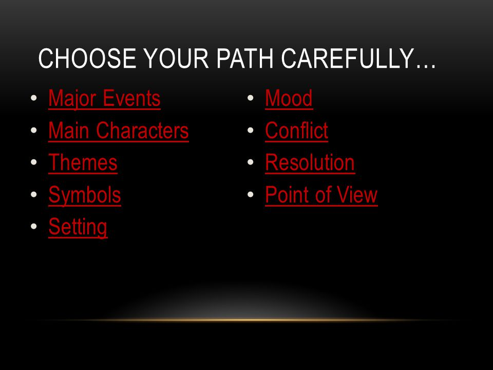 CHOOSE YOUR PATH CAREFULLY… Major Events Main Characters Themes Symbols Setting Mood Conflict Resolution Point of View