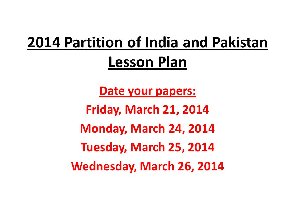 2014 Partition of India and Pakistan Lesson Plan Date your papers: Friday, March 21, 2014 Monday, March 24, 2014 Tuesday, March 25, 2014 Wednesday, Ma
