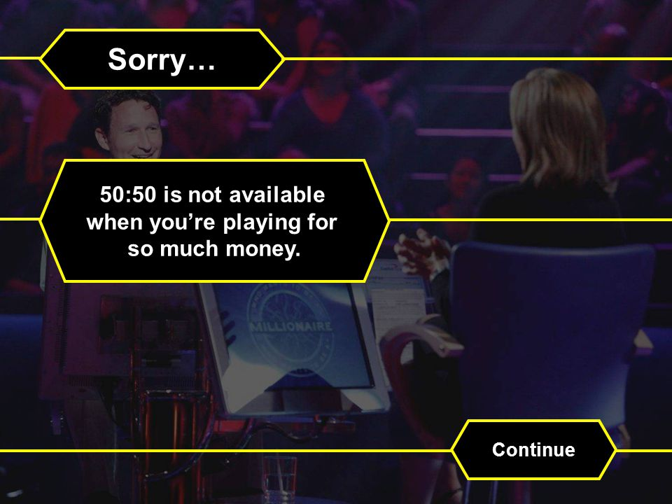 Sorry… 50:50 is not available when youre playing for so much money. Continue