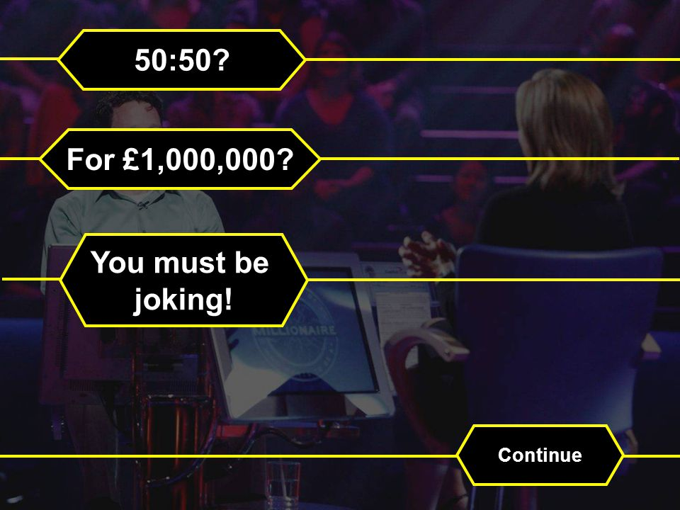 50:50 For £1,000,000 You must be joking! Continue