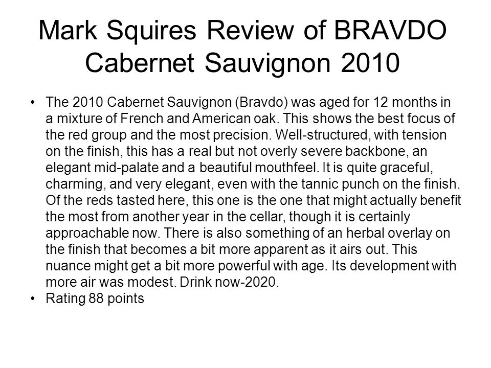 Mark Squires Review of BRAVDO Cabernet Sauvignon 2010 The 2010 Cabernet Sauvignon (Bravdo) was aged for 12 months in a mixture of French and American oak.
