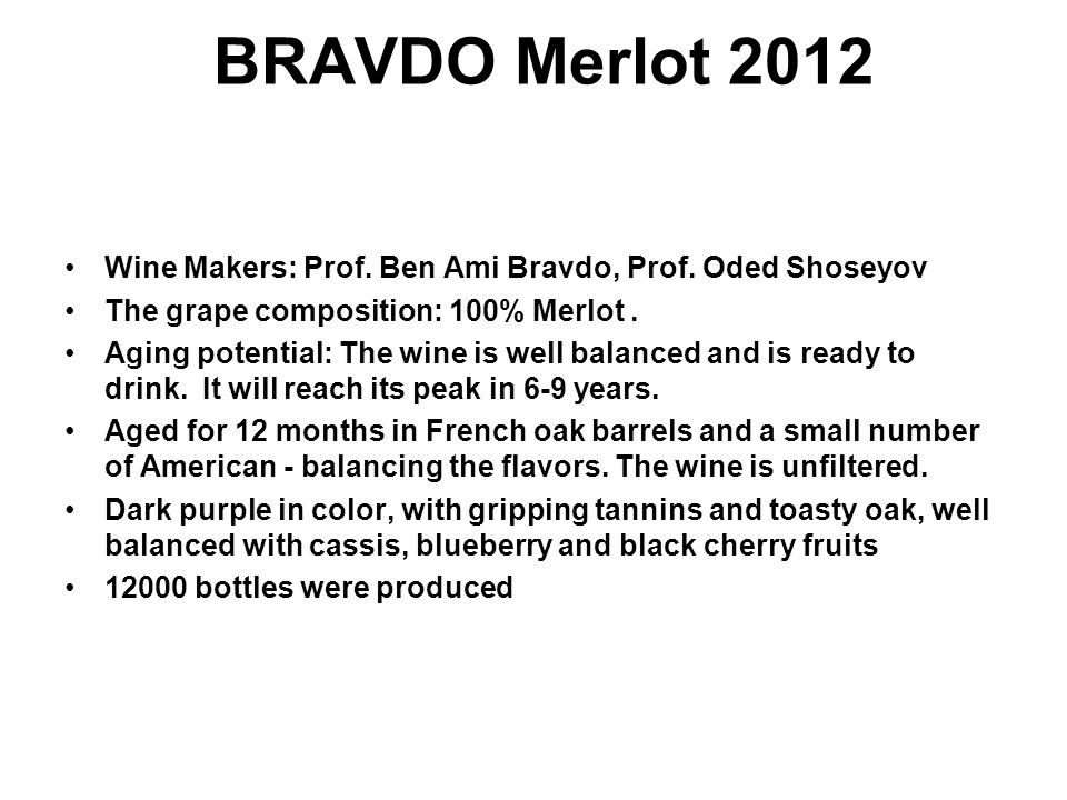 BRAVDO Merlot 2012 Wine Makers: Prof. Ben Ami Bravdo, Prof. Oded Shoseyov The grape composition: 100% Merlot. Aging potential: The wine is well balanc