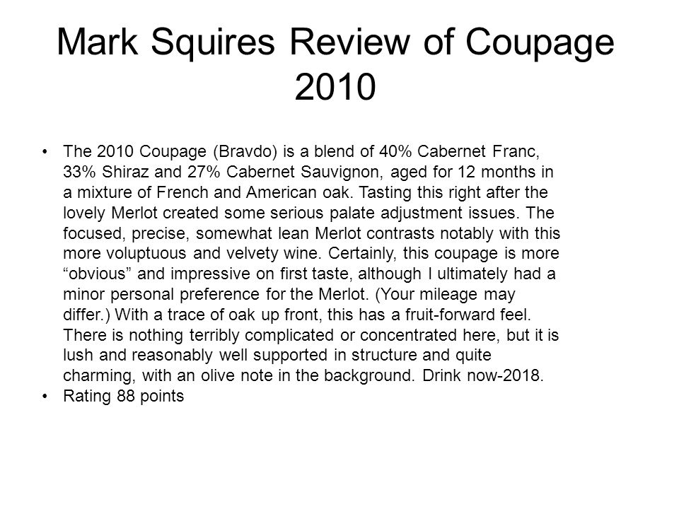 Mark Squires Review of Coupage 2010 The 2010 Coupage (Bravdo) is a blend of 40% Cabernet Franc, 33% Shiraz and 27% Cabernet Sauvignon, aged for 12 months in a mixture of French and American oak.