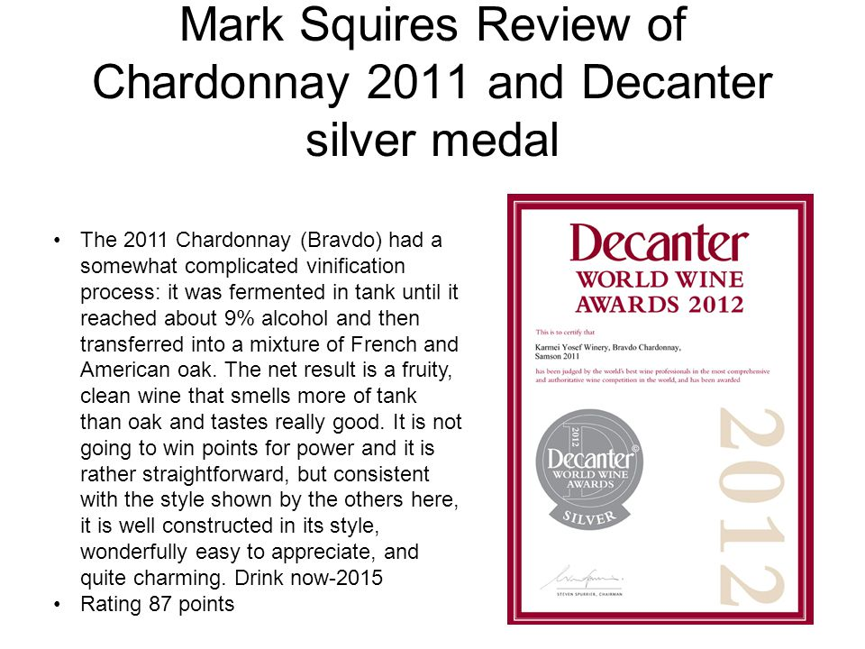 Mark Squires Review of Chardonnay 2011 and Decanter silver medal The 2011 Chardonnay (Bravdo) had a somewhat complicated vinification process: it was fermented in tank until it reached about 9% alcohol and then transferred into a mixture of French and American oak.