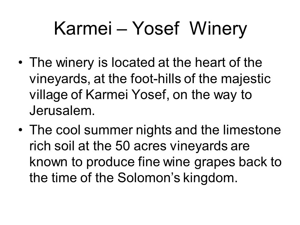 Karmei – Yosef Winery The winery is located at the heart of the vineyards, at the foot-hills of the majestic village of Karmei Yosef, on the way to Jerusalem.
