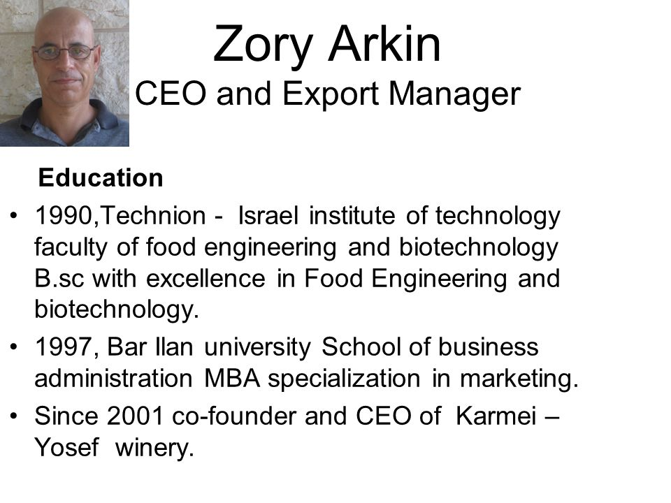Zory Arkin CEO and Export Manager Education 1990,Technion - Israel institute of technology faculty of food engineering and biotechnology B.sc with excellence in Food Engineering and biotechnology.