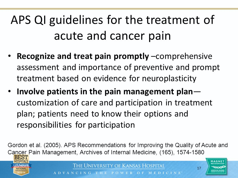 17 APS QI guidelines for the treatment of acute and cancer pain Recognize and treat pain promptly –comprehensive assessment and importance of preventive and prompt treatment based on evidence for neuroplasticity Involve patients in the pain management plan customization of care and participation in treatment plan; patients need to know their options and responsibilities for participation Gordon et al.