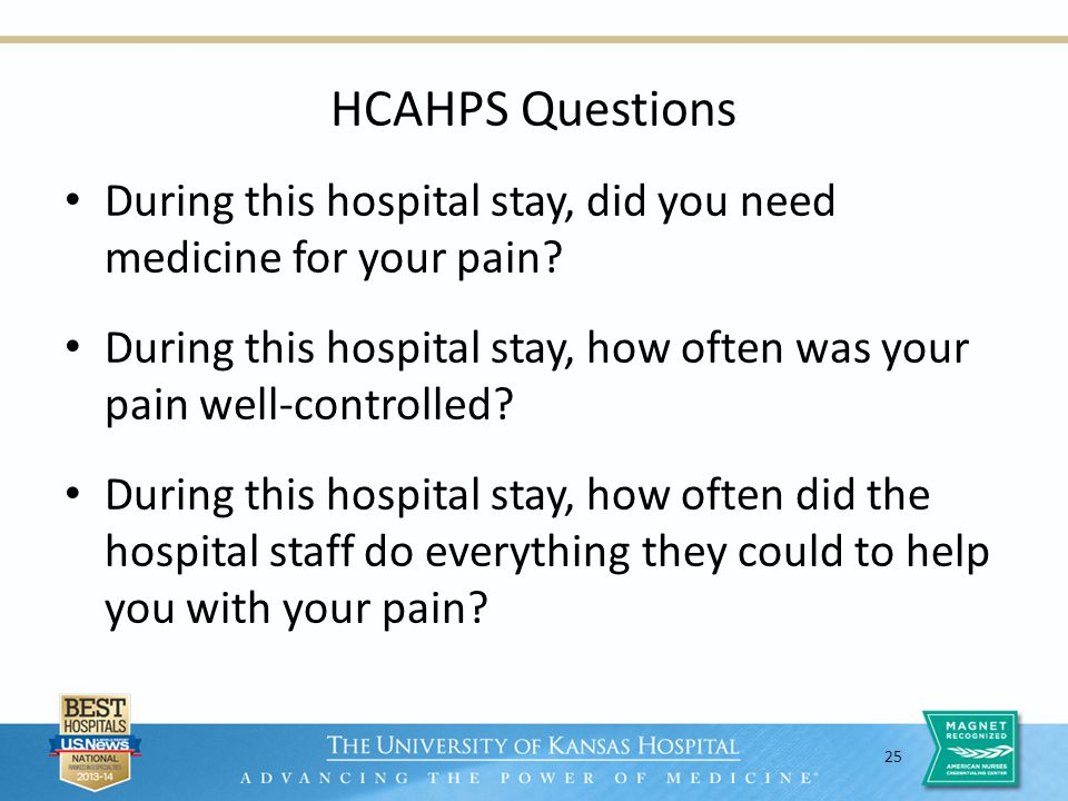25 HCAHPS Questions During this hospital stay, did you need medicine for your pain? During this hospital stay, how often was your pain well-controlled