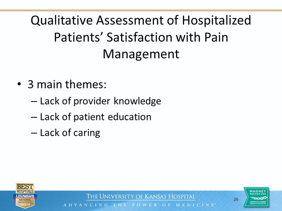 26 Qualitative Assessment of Hospitalized Patients Satisfaction with Pain Management 3 main themes: – Lack of provider knowledge – Lack of patient edu