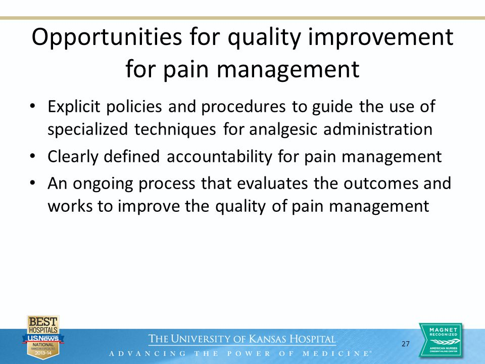 27 Opportunities for quality improvement for pain management Explicit policies and procedures to guide the use of specialized techniques for analgesic