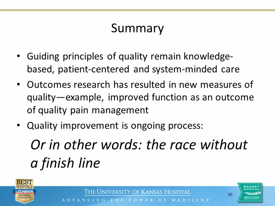 30 Summary Guiding principles of quality remain knowledge- based, patient-centered and system-minded care Outcomes research has resulted in new measures of qualityexample, improved function as an outcome of quality pain management Quality improvement is ongoing process: Or in other words: the race without a finish line