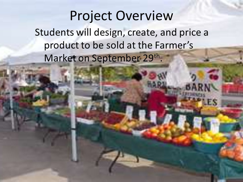 Project Overview Students will design, create, and price a product to be sold at the Farmers Market on September 29 th.