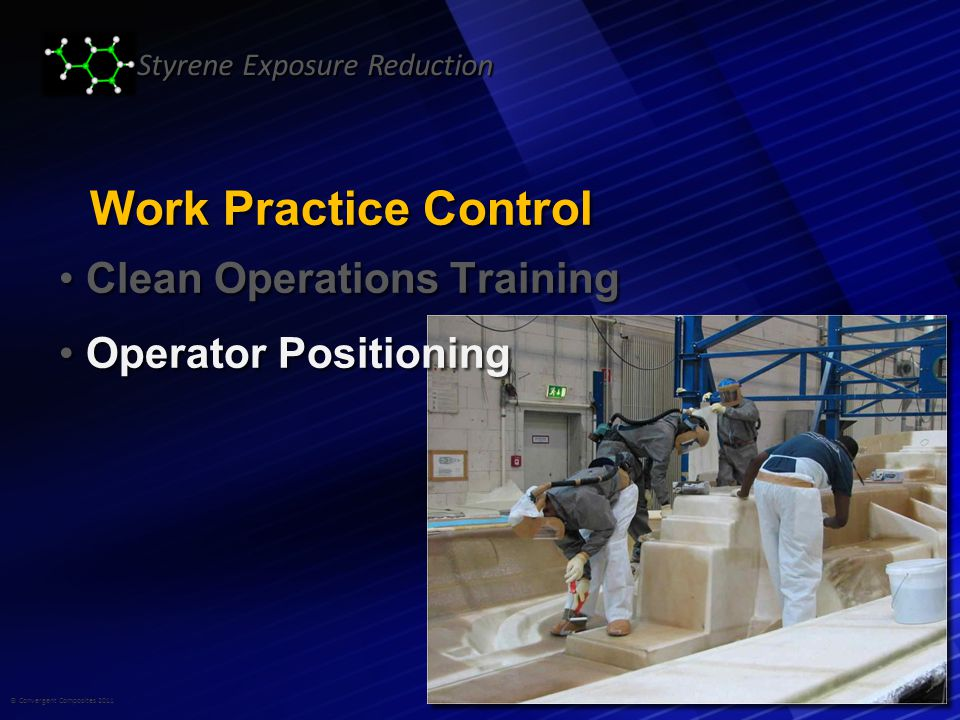 © Convergent Composites 2011 Styrene Exposure Reduction Work Practice Control Clean Operations Training Clean Operations Training Operator Positioning Operator Positioning