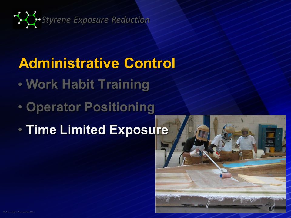 © Convergent Composites 2011 Styrene Exposure Reduction Administrative Control Work Habit Training Work Habit Training Operator Positioning Operator Positioning Time Limited Exposure Time Limited Exposure