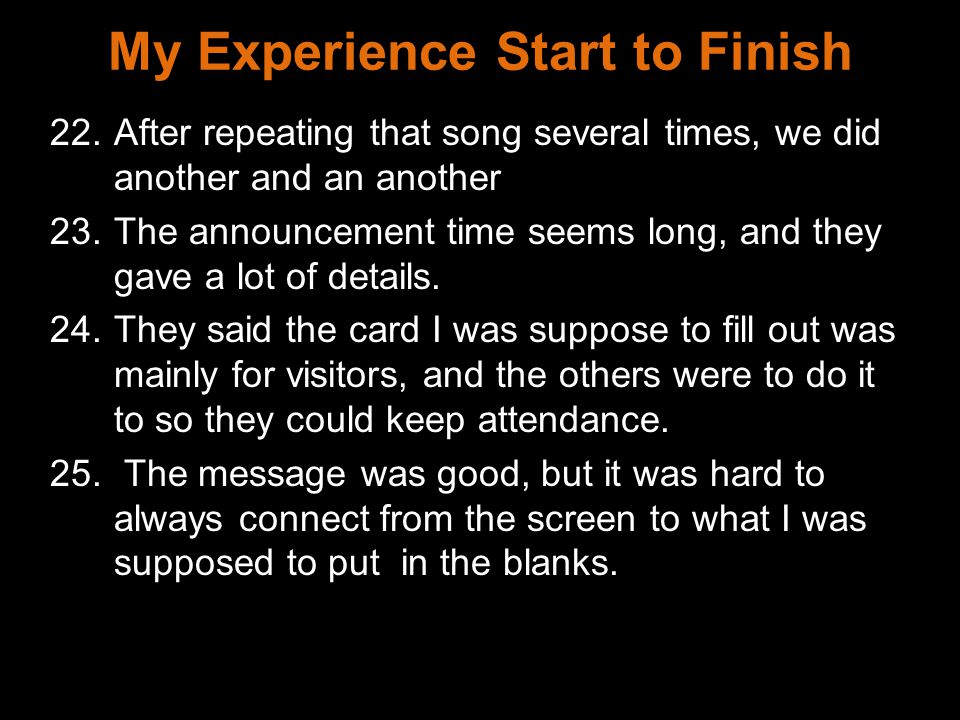 My Experience Start to Finish 22.After repeating that song several times, we did another and an another 23.The announcement time seems long, and they gave a lot of details.