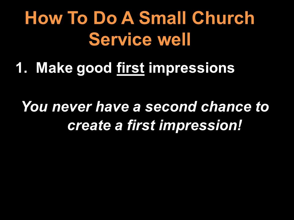 How To Do A Small Church Service well 1. Make good first impressions You never have a second chance to create a first impression!
