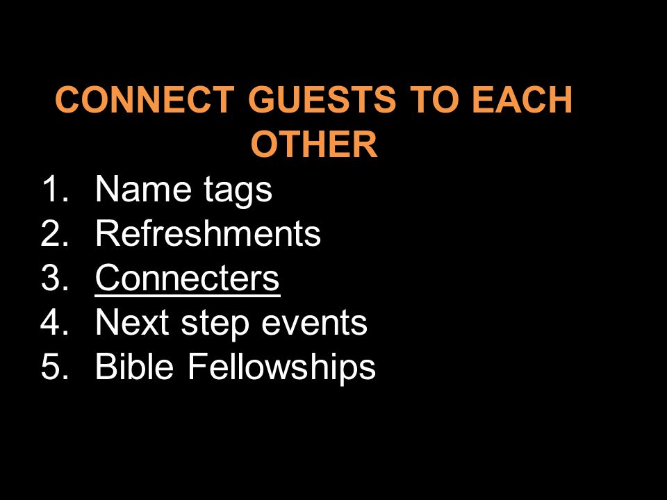 CONNECT GUESTS TO EACH OTHER 1.Name tags 2.Refreshments 3.Connecters 4.Next step events 5.Bible Fellowships