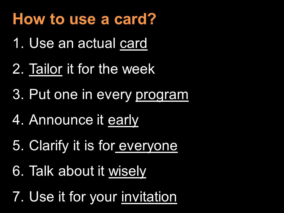 How to use a card? 1.Use an actual card 2.Tailor it for the week 3.Put one in every program 4.Announce it early 5.Clarify it is for everyone 6.Talk ab