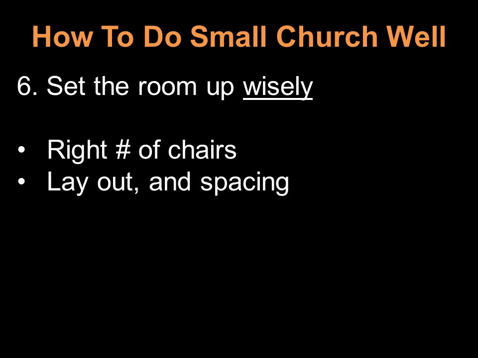 How To Do Small Church Well 6. Set the room up wisely Right # of chairs Lay out, and spacing