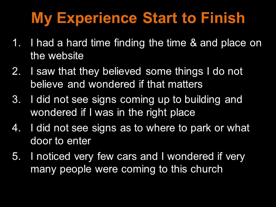 My Experience Start to Finish 1.I had a hard time finding the time & and place on the website 2.I saw that they believed some things I do not believe and wondered if that matters 3.I did not see signs coming up to building and wondered if I was in the right place 4.I did not see signs as to where to park or what door to enter 5.I noticed very few cars and I wondered if very many people were coming to this church