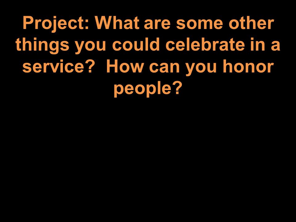 Project: What are some other things you could celebrate in a service How can you honor people