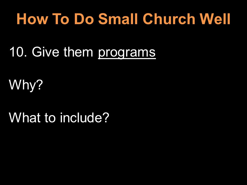 How To Do Small Church Well 10. Give them programs Why What to include