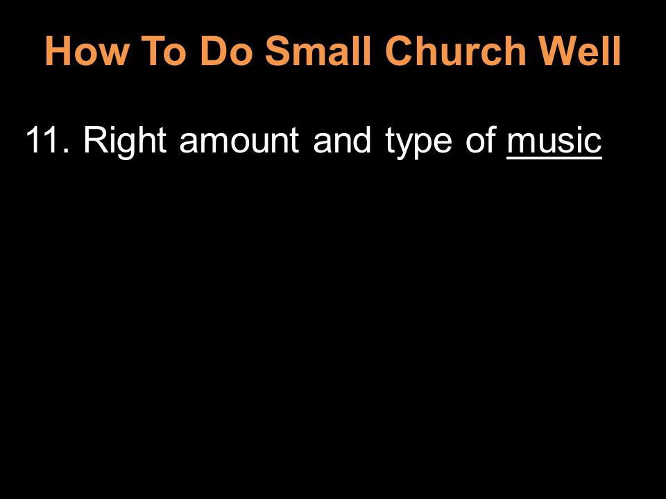 How To Do Small Church Well 11. Right amount and type of music