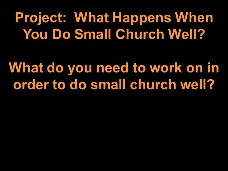 Project: What Happens When You Do Small Church Well? What do you need to work on in order to do small church well?