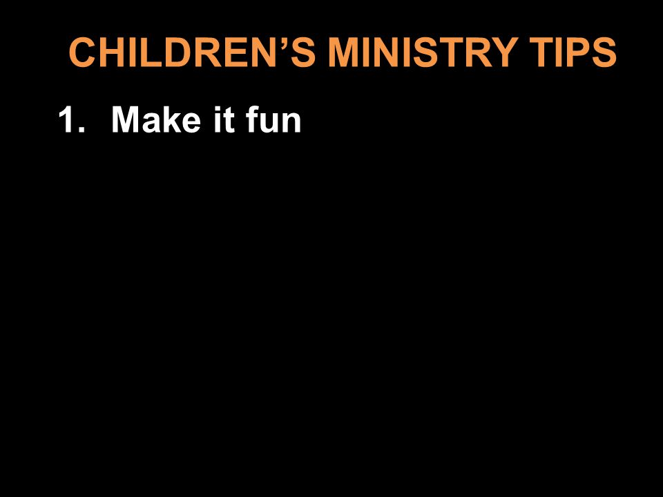CHILDRENS MINISTRY TIPS 1.Make it fun