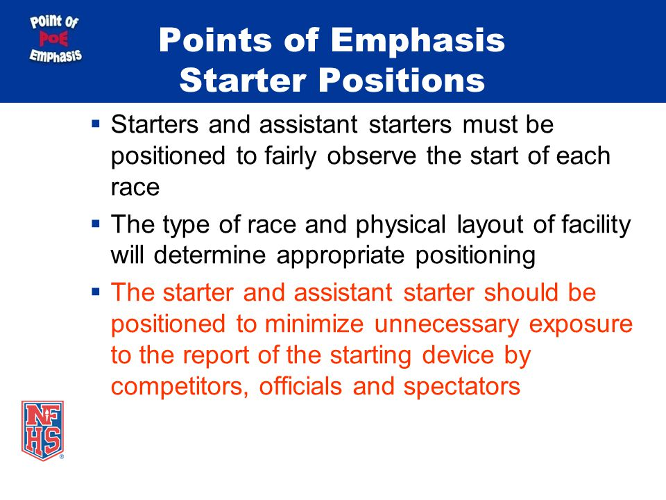 Points of Emphasis Starter Positions Starters and assistant starters must be positioned to fairly observe the start of each race The type of race and physical layout of facility will determine appropriate positioning The starter and assistant starter should be positioned to minimize unnecessary exposure to the report of the starting device by competitors, officials and spectators