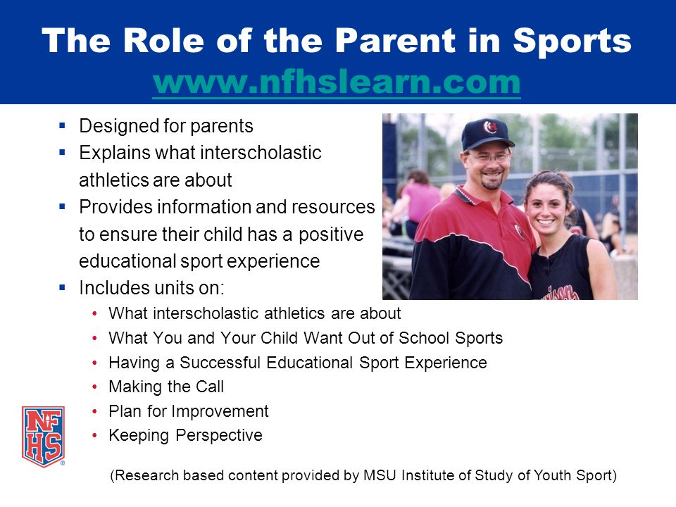 Designed for parents Explains what interscholastic athletics are about Provides information and resources to ensure their child has a positive educational sport experience Includes units on: What interscholastic athletics are about What You and Your Child Want Out of School Sports Having a Successful Educational Sport Experience Making the Call Plan for Improvement Keeping Perspective (Research based content provided by MSU Institute of Study of Youth Sport) The Role of the Parent in Sports www.nfhslearn.com www.nfhslearn.com