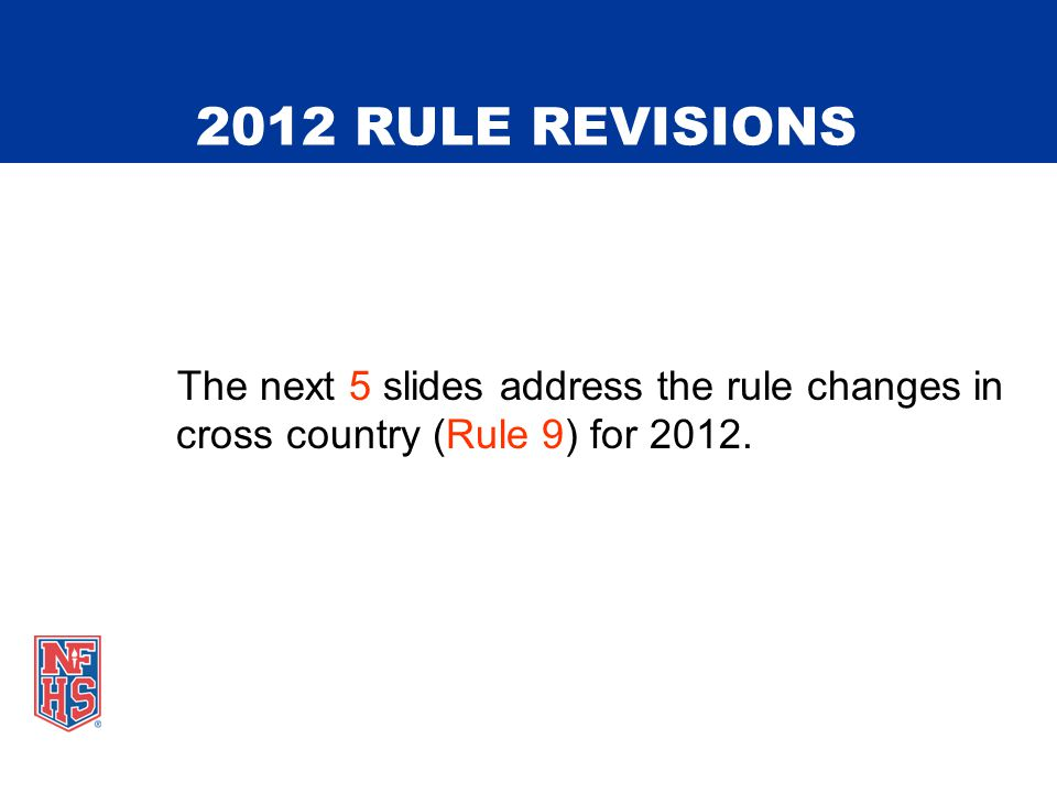2012 RULE REVISIONS The next 5 slides address the rule changes in cross country (Rule 9) for 2012.
