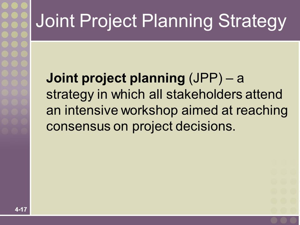 4-17 Joint Project Planning Strategy Joint project planning (JPP) – a strategy in which all stakeholders attend an intensive workshop aimed at reachin