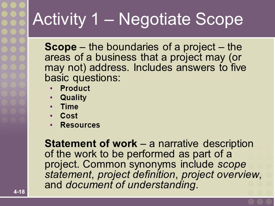 4-18 Activity 1 – Negotiate Scope Scope – the boundaries of a project – the areas of a business that a project may (or may not) address. Includes answ