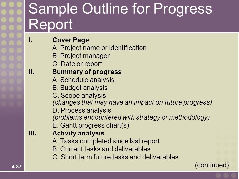4-37 Sample Outline for Progress Report I.Cover Page A. Project name or identification B. Project manager C. Date or report II. Summary of progress A.